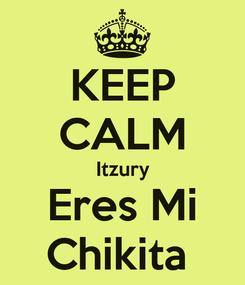 Poster: KEEP CALM Itzury Eres Mi Chikita
