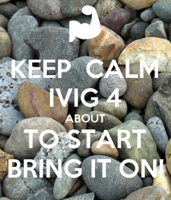 Poster: KEEP  CALM IVIG 4 ABOUT TO START BRING IT ON!