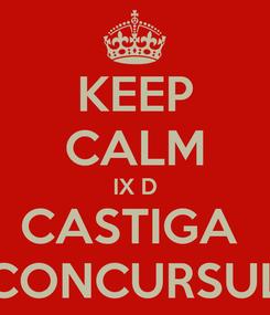 Poster: KEEP CALM IX D CASTIGA  CONCURSUL