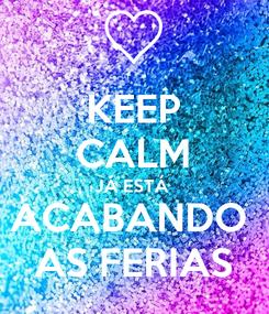 Poster: KEEP CALM JÁ ESTÁ  ACABANDO  AS FERIAS