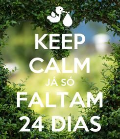 Poster: KEEP CALM JÁ SÓ FALTAM 24 DIAS
