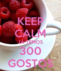 Poster: KEEP CALM JÁ TEMOS 300 GOSTOS