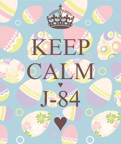 Poster: KEEP CALM ♥ J-84 ♥