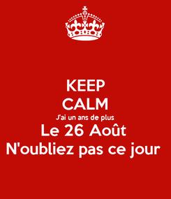 Poster: KEEP CALM J'ai un ans de plus Le 26 Août  N'oubliez pas ce jour