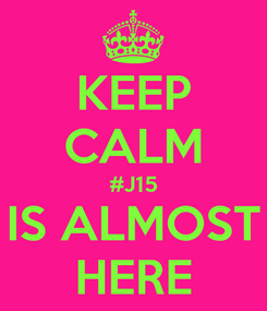 Poster: KEEP CALM #J15 IS ALMOST HERE