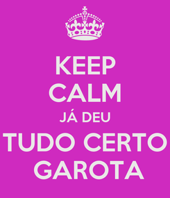 Poster: KEEP CALM JÁ DEU TUDO CERTO  GAROTA