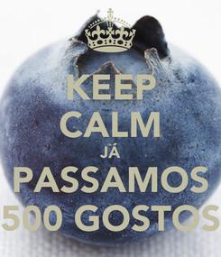 Poster: KEEP CALM JÁ PASSAMOS 500 GOSTOS