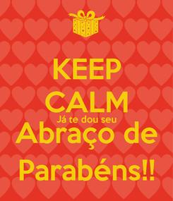 Poster: KEEP CALM Já te dou seu Abraço de Parabéns!!