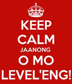 Poster: KEEP CALM JAANONG  O MO LEVEL'ENG!