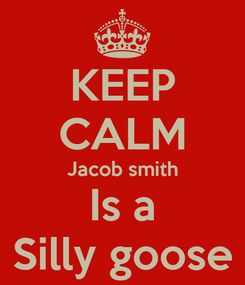 Poster: KEEP CALM Jacob smith Is a Silly goose