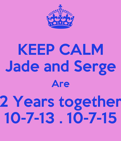 Poster: KEEP CALM Jade and Serge Are 2 Years together 10-7-13 . 10-7-15