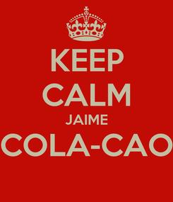Poster: KEEP CALM JAIME COLA-CAO