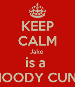 Poster: KEEP CALM Jake  is a  MOODY CUNT
