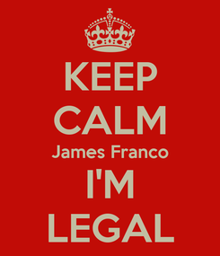 Poster: KEEP CALM James Franco I'M LEGAL