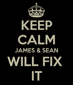 Poster: KEEP CALM JAMES & SEAN WILL FIX  IT