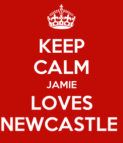 Poster: KEEP CALM JAMIE LOVES NEWCASTLE