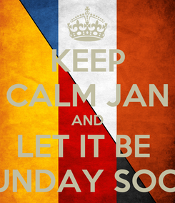 Poster: KEEP CALM JAN AND LET IT BE  SUNDAY SOON