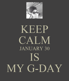 Poster: KEEP CALM JANUARY 30 IS MY G-DAY