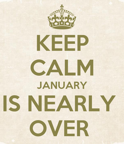 Poster: KEEP CALM JANUARY IS NEARLY  OVER