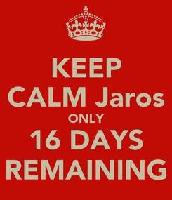Poster: KEEP CALM Jaros ONLY 16 DAYS REMAINING