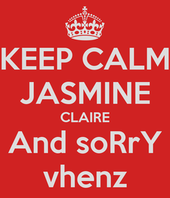 Poster: KEEP CALM JASMINE CLAIRE And soRrY vhenz