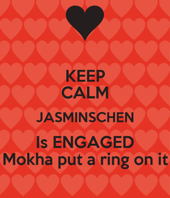 Poster: KEEP CALM JASMINSCHEN Is ENGAGED Mokha put a ring on it