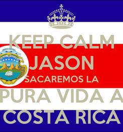 Poster: KEEP CALM JASON SACAREMOS LA PURA VIDA A COSTA RICA