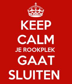Poster: KEEP CALM JE ROOKPLEK   GAAT  SLUITEN