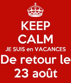 Poster: KEEP CALM JE SUIS en VACANCES De retour le 23 août