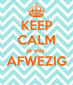Poster: KEEP CALM je was  AFWEZIG