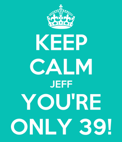 Poster: KEEP CALM JEFF YOU'RE ONLY 39!