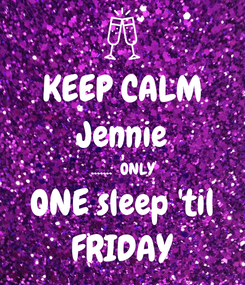 Poster: KEEP CALM Jennie .......  ONLY ONE sleep 'til FRIDAY