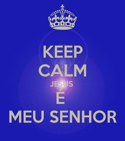 Poster: KEEP CALM JESUS  É  MEU SENHOR
