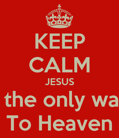 Poster: KEEP CALM JESUS Is the only way  To Heaven