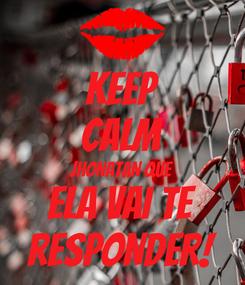 Poster: KEEP CALM JHONATAN QUE ELA VAI TE RESPONDER!