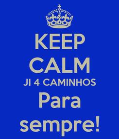 Poster: KEEP CALM JI 4 CAMINHOS Para sempre!