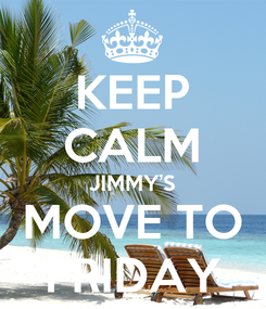 Poster: KEEP CALM JIMMY'S MOVE TO FRIDAY