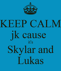 Poster: KEEP CALM jk cause  it's Skylar and Lukas