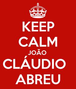 Poster: KEEP CALM JOÃO  CLÁUDIO   ABREU