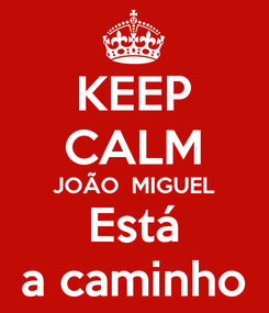 Poster: KEEP CALM JOÃO  MIGUEL Está a caminho
