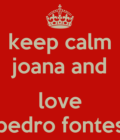 Poster: keep calm joana and  love pedro fontes