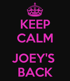 Poster: KEEP CALM  JOEY'S  BACK