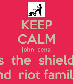Poster: KEEP CALM john  cena vs  the  shield   and  riot familly