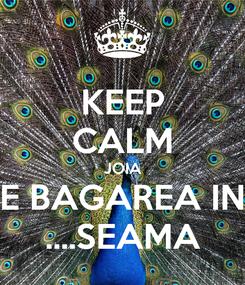 Poster: KEEP CALM JOIA E BAGAREA IN ....SEAMA