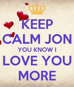 Poster: KEEP CALM JON YOU KNOW I LOVE YOU MORE