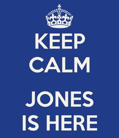 Poster: KEEP CALM  JONES IS HERE