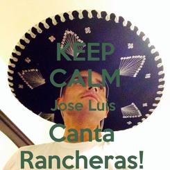 Poster: KEEP CALM Jose Luis  Canta  Rancheras!