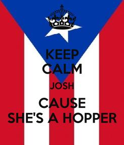 Poster: KEEP CALM JOSH CAUSE SHE'S A HOPPER
