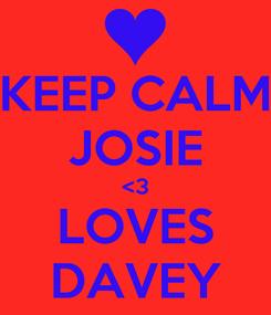 Poster: KEEP CALM JOSIE <3 LOVES DAVEY