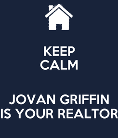 Poster: KEEP CALM  JOVAN GRIFFIN IS YOUR REALTOR